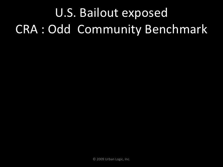 U.S. Bailout exposed CRA : Odd  Community Benchmark<br />© 2009 Urban Logic, Inc.<br />