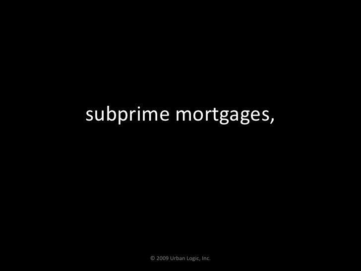 subprime mortgages,<br />© 2009 Urban Logic, Inc.<br />