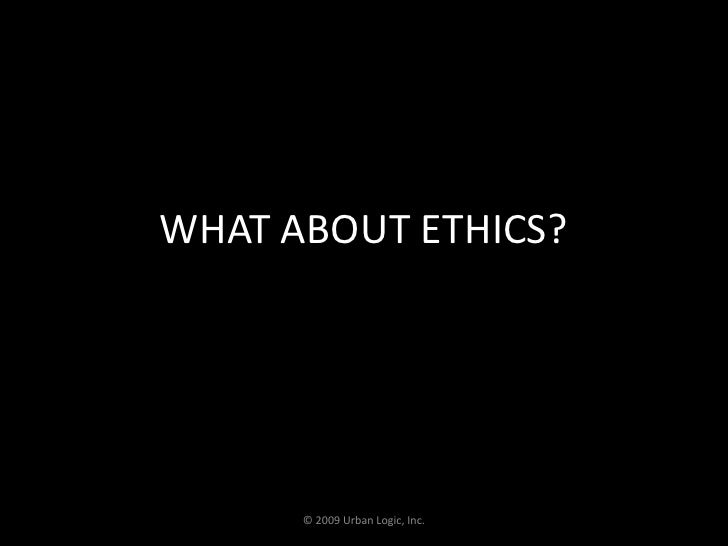 WHAT ABOUT ETHICS?<br />© 2009 Urban Logic, Inc.<br />