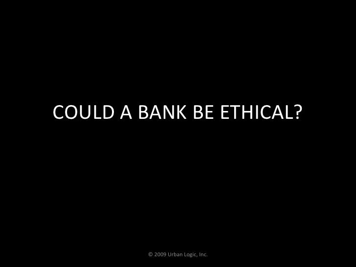 COULD A BANK BE ETHICAL?<br />© 2009 Urban Logic, Inc.<br />