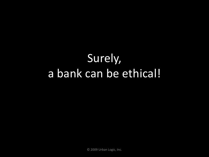 Surely,a bank can be ethical!<br />© 2009 Urban Logic, Inc.<br />