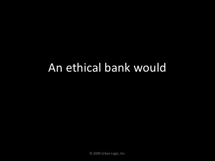 An ethical bank would<br />© 2009 Urban Logic, Inc.<br />