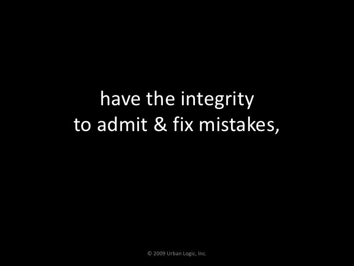 have the integrity to admit & fix mistakes,<br />© 2009 Urban Logic, Inc.<br />