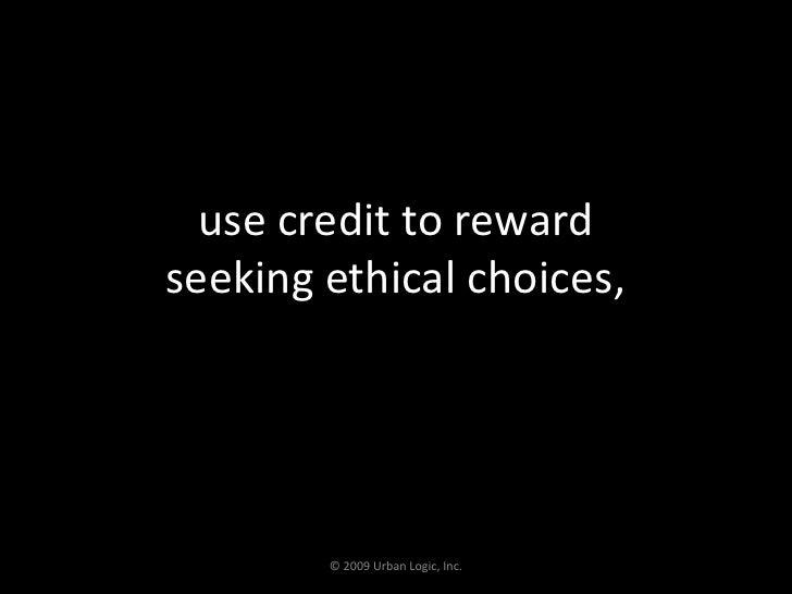 use credit to reward seeking ethical choices,<br />© 2009 Urban Logic, Inc.<br />
