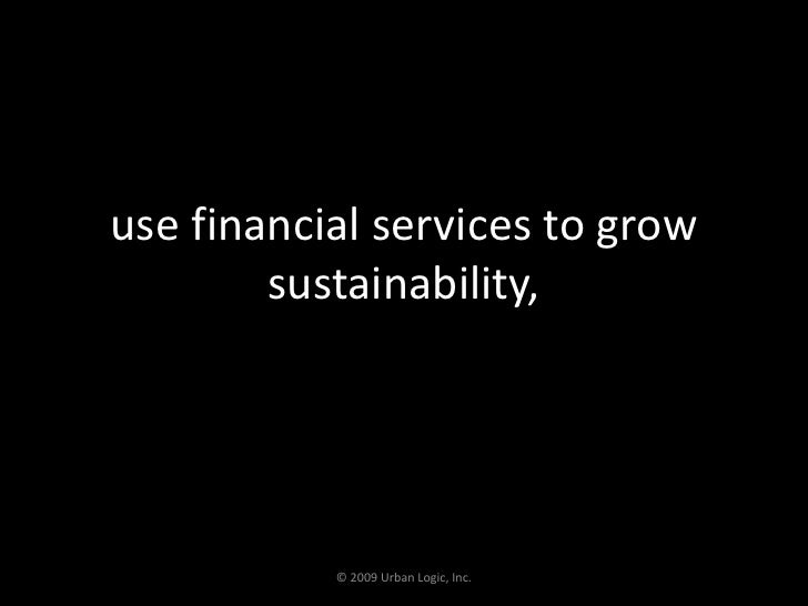 use financial services to grow sustainability,<br />© 2009 Urban Logic, Inc.<br />