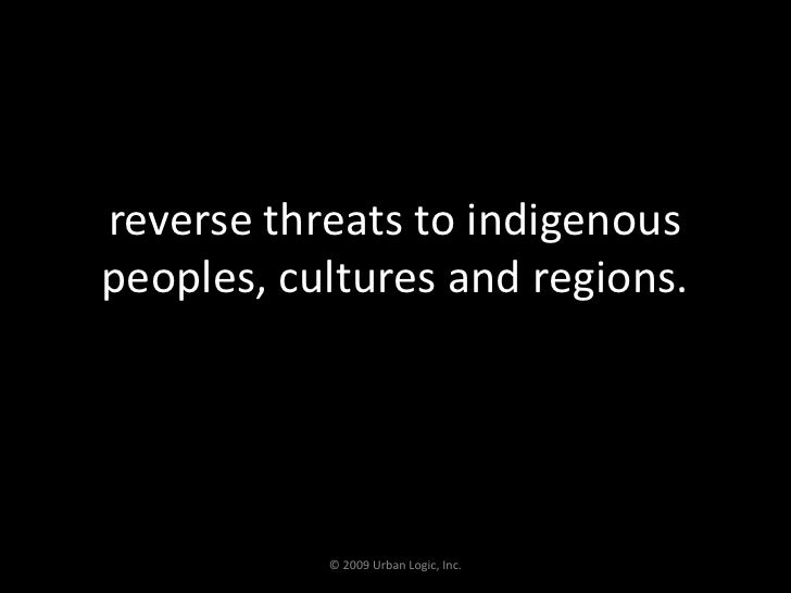 reverse threats to indigenous peoples, cultures and regions.<br />© 2009 Urban Logic, Inc.<br />