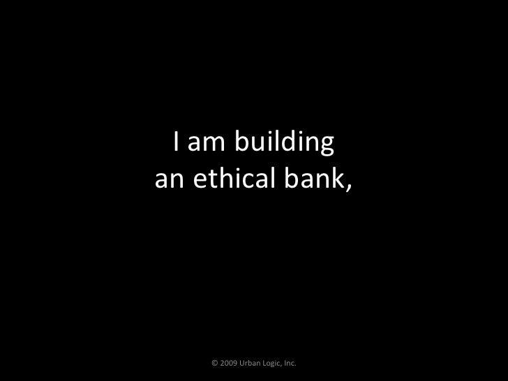 I am building an ethical bank,<br />© 2009 Urban Logic, Inc.<br />