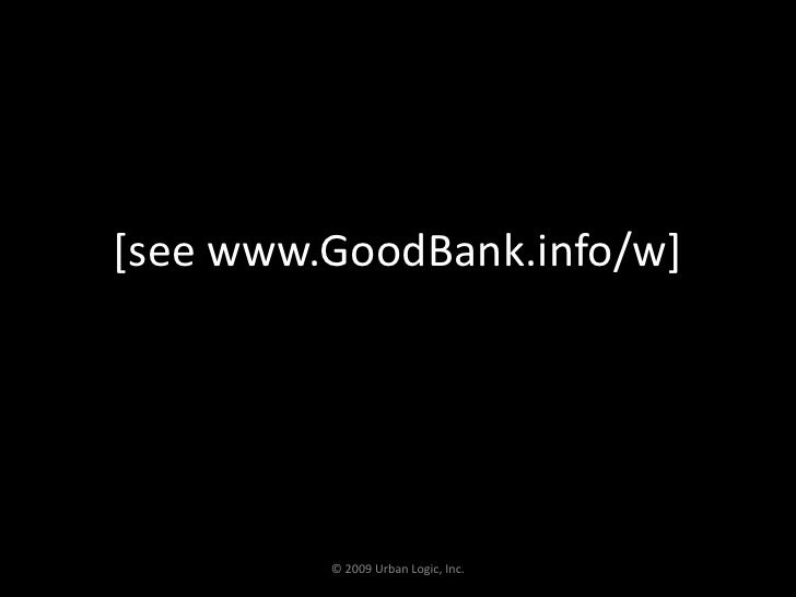 [see www.GoodBank.info/w]<br />© 2009 Urban Logic, Inc.<br />