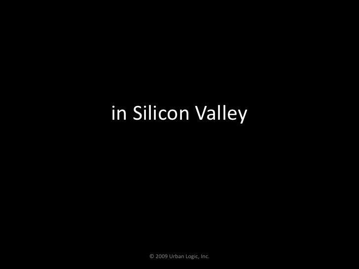 in Silicon Valley<br />© 2009 Urban Logic, Inc.<br />