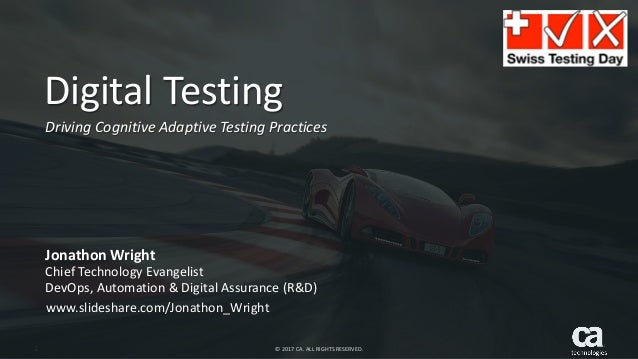 1 © 2017 CA. ALL RIGHTS RESERVED. Digital Testing Driving Cognitive Adaptive Testing Practices Jonathon Wright Chief Techn...