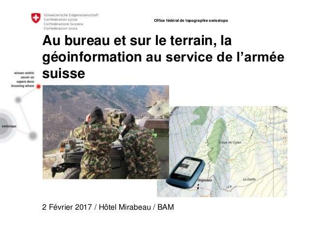 Au bureau et sur le terrain, la géoinformation au service de l'armée suisse 2 Février 2017 / Hôtel Mirabeau / BAM Office f...