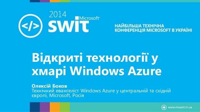 Відкриті технології у хмарі Windows Azure Олексій Боков Технічний евангеліст Windows Azure у центральній та східній європі...