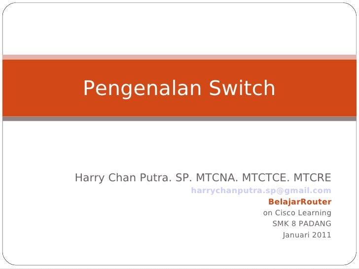 Pengenalan SwitchHarry Chan Putra. SP. MTCNA. MTCTCE. MTCRE                   harrychanputra.sp@gmail.com                 ...