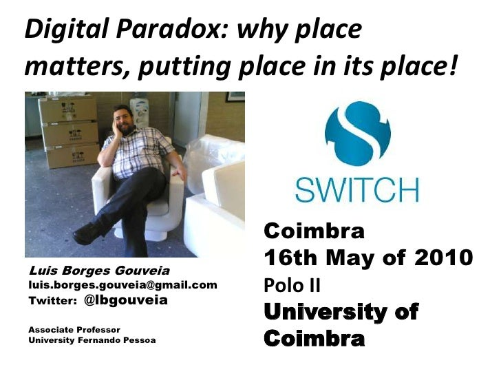Digital Paradox: why place matters, putting place in its place!<br />Coimbra<br />16th Mayof 2010<br />Polo II<br />Univer...