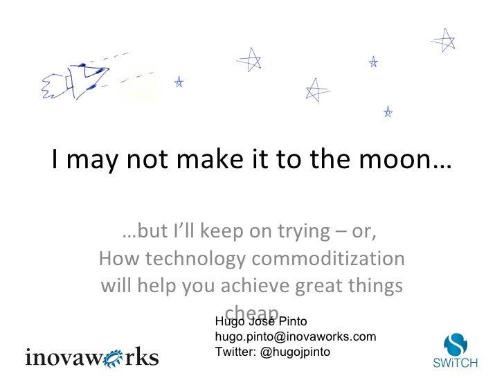 I may not make it to the moon… … but I'll keep on trying – or,  How technology commoditization will help you achieve great...