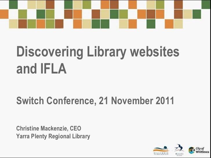 Discovering Library websitesand IFLASwitch Conference, 21 November 2011Christine Mackenzie, CEOYarra Plenty Regional Library