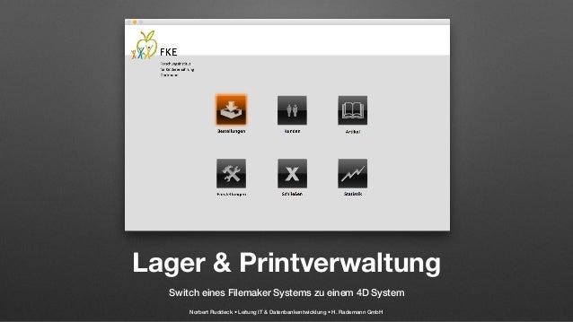 Lager & Printverwaltung Switch eines Filemaker Systems zu einem 4D System Norbert Ruddeck • Leitung IT & Datenbankentwickl...