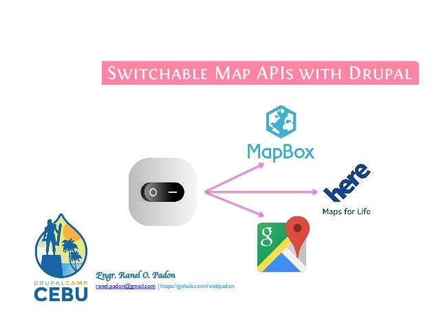 Engr. Ranel O. Padon	   	 ranel.padon@gmail.com | https://github.com/ranelpadon	 	 Switchable Map APIs with Drupal