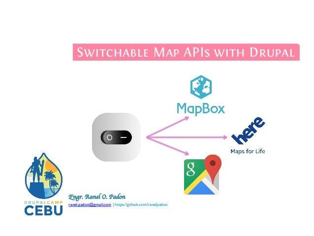 Engr. Ranel O. Padon    ranel.padon@gmail.com | https://github.com/ranelpadon  Switchable Map APIs with Drupal