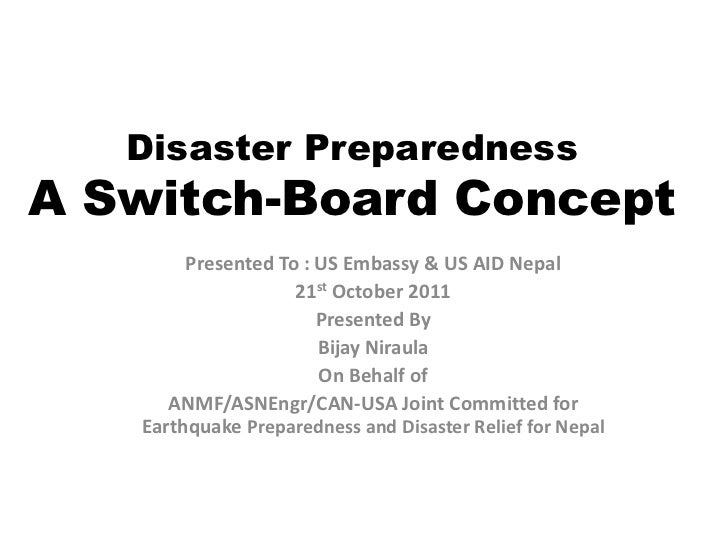 Disaster PreparednessA Switch-Board Concept        Presented To : US Embassy & US AID Nepal                    21st Octobe...