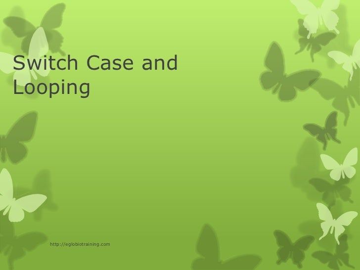 Switch Case andLooping   http://eglobiotraining.com