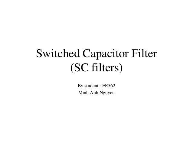 Switched Capacitor Filter (SC filters) By student : EE562 Minh Anh Nguyen