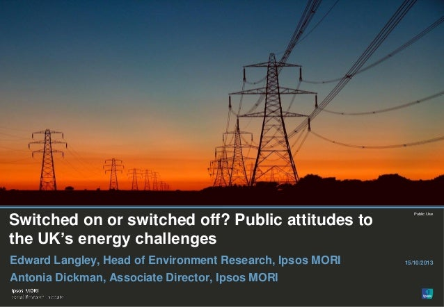 Paste co-brand logo here  Switched on or switched off? Public attitudes to the UK's energy challenges Edward Langley, Head...