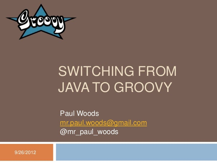 SWITCHING FROM            JAVA TO GROOVY            Paul Woods            mr.paul.woods@gmail.com            @mr_paul_wood...
