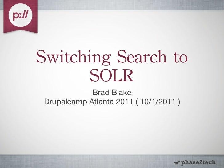 Switching Search to        SOLR             Brad Blake Drupalcamp Atlanta 2011 ( 10/1/2011 )