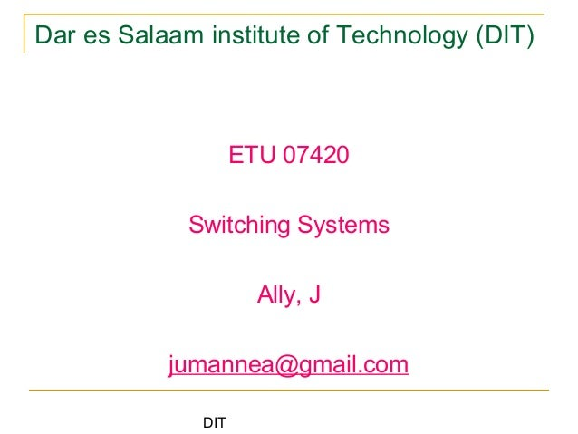 DIT Dar es Salaam institute of Technology (DIT) ETU 07420 Switching Systems Ally, J jumannea@gmail.com