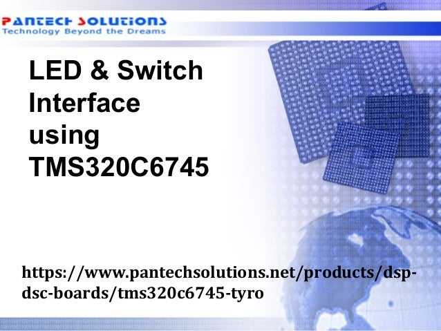 LED & Switch Interface using TMS320C6745 https://www.pantechsolutions.net/products/dsp- dsc-boards/tms320c6745-tyro