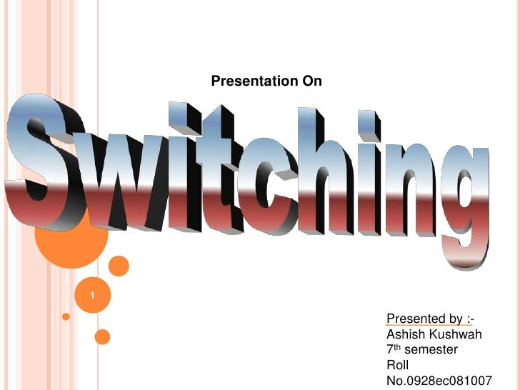 1<br />Presentation On<br />Switching<br />Presented by :-<br />Ashish Kushwah<br />7th semester<br />Roll No.0928ec081007...