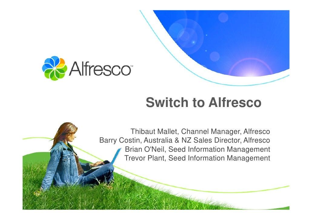 Switch to Alfresco           Thibaut Mallet, Channel Manager, Alfresco Barry Costin, Australia & NZ Sales Director, Alfres...