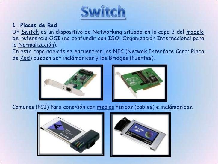 1. Placas de Red Un Switch es un dispositivo de Networking situado en la capa 2 del modelo de referencia OSI (no confundir...