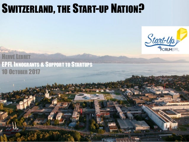 SWITZERLAND, THE START-UP NATION? HERVÉ LEBRET EPFL INNOGRANTS & SUPPORT TO STARTUPS 10 OCTOBER 2017