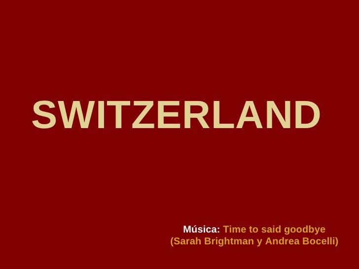 SWITZERLAND   Música:   Time to said goodbye (Sarah Brightman y Andrea Bocelli)