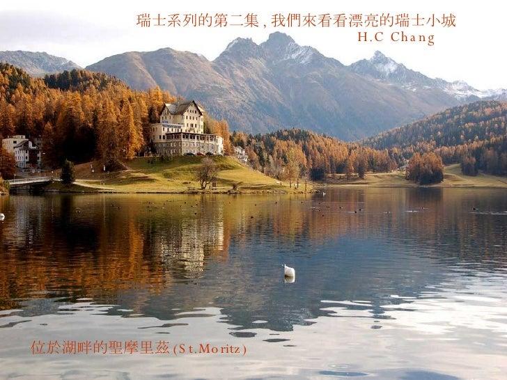 瑞士系列的第二集 , 我們來看看漂亮的瑞士小城 H.C Chang  位於湖畔的聖摩里茲 (St.Moritz)