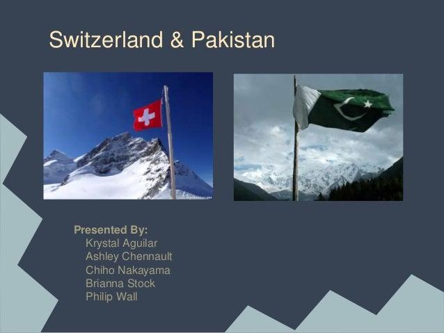Switzerland & Pakistan Presented By: Krystal Aguilar Ashley Chennault Chiho Nakayama Brianna Stock Philip Wall
