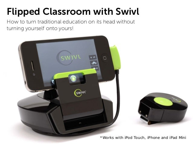 Flipped Classroom with SwivlHow to turn traditional education on its head withoutturning yourself onto yours!             ...