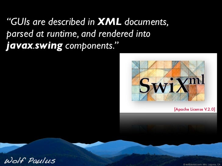 """""""GUIs are described in XML documents,parsed at runtime, and rendered intojavax.swing components.""""                         ..."""
