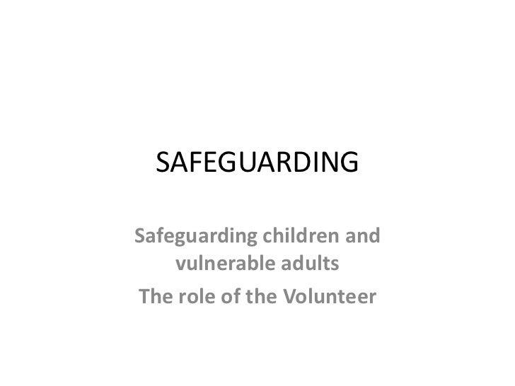 SAFEGUARDINGSafeguarding children and    vulnerable adultsThe role of the Volunteer