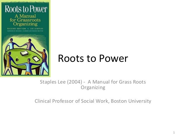 Roots to Power Staples Lee (2004) - A Manual for Grass Roots Organizing Clinical Professor of Social Work, Boston Universi...