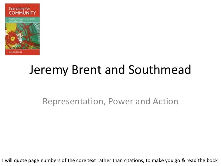 Jeremy Brent and Southmead                 Representation, Power and ActionI will quote page numbers of the core text rath...