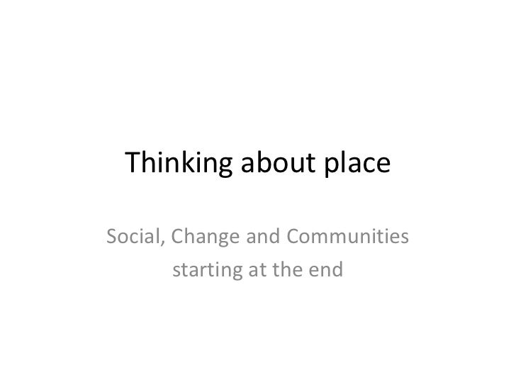 Thinking about placeSocial, Change and Communities        starting at the end