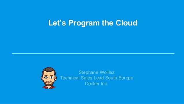 Let's Program the Cloud Stephane Woillez Technical Sales Lead South Europe Docker Inc.