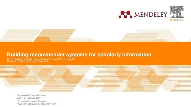 Mendeley | Presented By Date Building recommender systems for scholarly information Maya Hristakeva, Daniel Kershaw, Marco...