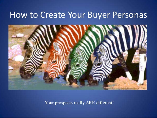How to Create Your Buyer Personas        Your prospects really ARE different!