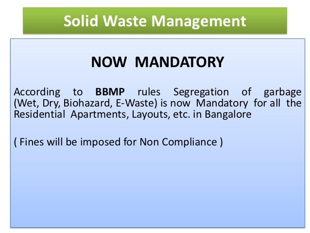Solid Waste Management                NOW MANDATORYAccording to BBMP rules Segregation of garbage(Wet, Dry, Biohazard, E-W...
