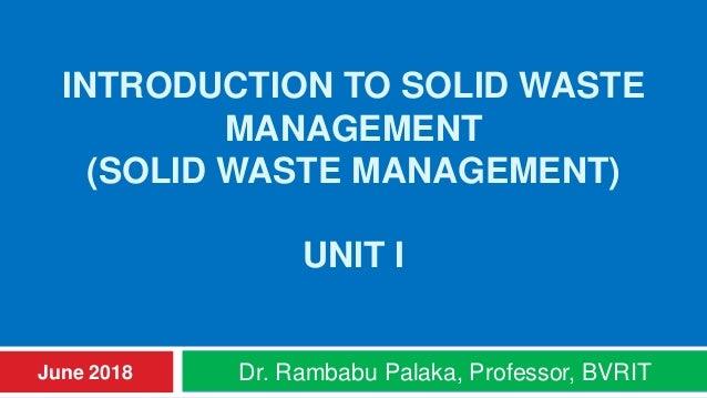 INTRODUCTION TO SOLID WASTE MANAGEMENT (SOLID WASTE MANAGEMENT) UNIT I Dr. Rambabu Palaka, Professor, BVRITJune 2018