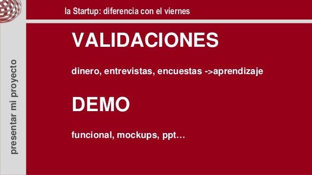 presentarmiproyecto VALIDACIONES dinero, entrevistas, encuestas ->aprendizaje DEMO funcional, mockups, ppt… la Startup: di...